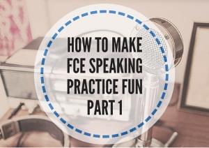 HOW TO MAKE FCE SPEAKING PRACTICE FUN PART 1