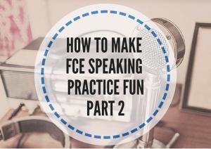 HOW TO MAKE FCE SPEAKING PRACTICE FUN PART 2